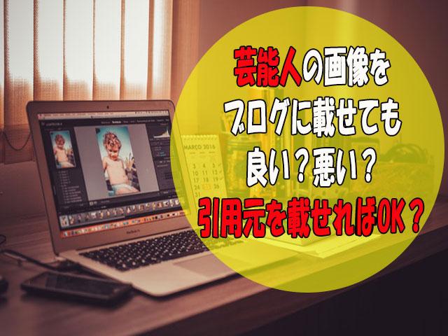 アドセンスブログに芸能人画像は使ってもいい?著作権侵害で約50万請求された実例も紹介