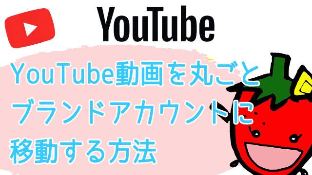YouTubeのチャンネル動画丸ごとをブランドアカウントに移動する方法