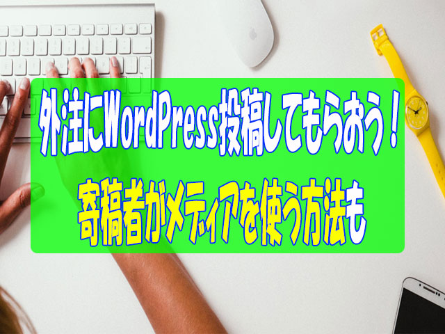 外注にWordPress投稿してもらって時間短縮!寄稿者がメディアを使う方法も