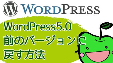 ワードプレス5【Gutenberg】を前のバージョンに戻す方法!